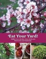 Eat Your Yard! Edible Trees, Shrubs, Vines, Herbs, and Flowers for Your Landscap