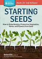 Starting Seeds: How to Grow Healthy, Productive Vegetables, Herbs, and Flowers f