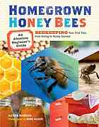 Homegrown Honey Bees: Beekeeping Your First Year. From Hiving to Honey Harvest