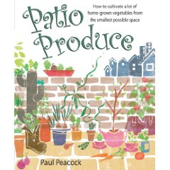 Patio Produce: How to Cultivate a Lot of Home-Grown  Vegetables from the Smalles