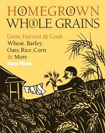 Homegrown Whole Grains: Grow, Harvest & Cook Wheat, Oats, Rice, Corn & More