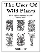 The Uses of Wild Plants: Using and Growing the Wild Plants of the United States